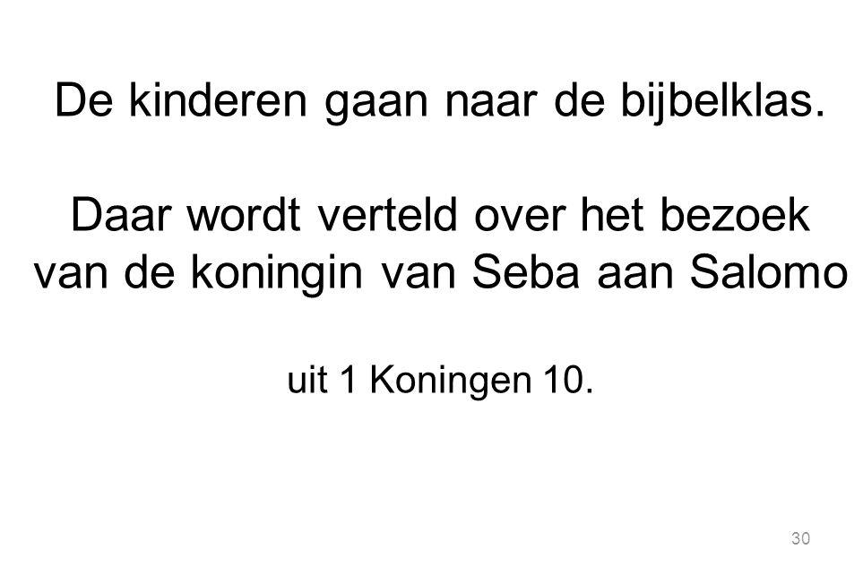 30 De kinderen gaan naar de bijbelklas. Daar wordt verteld over het bezoek van de koningin van Seba aan Salomo uit 1 Koningen 10.