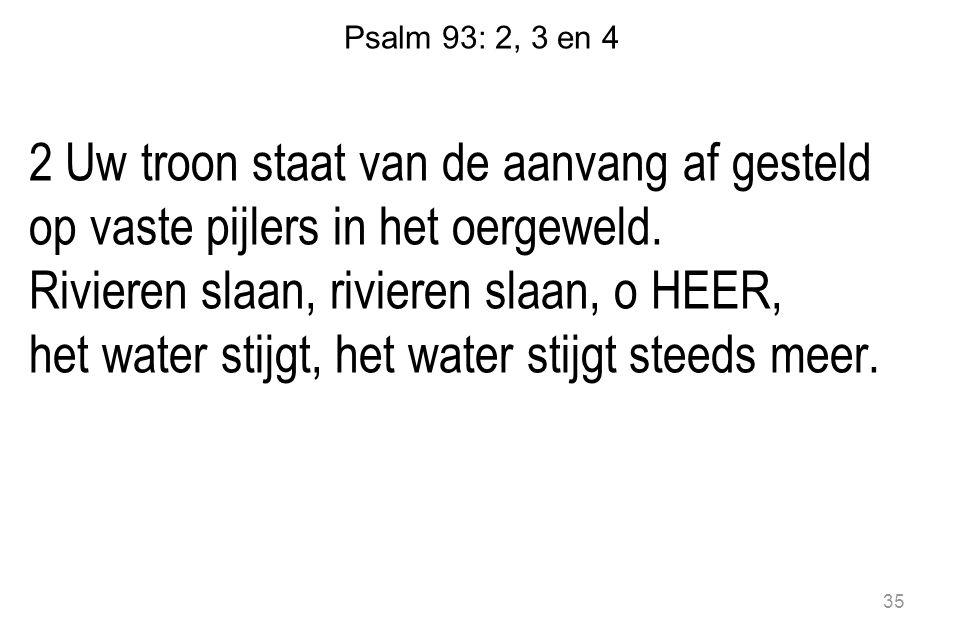 Psalm 93: 2, 3 en 4 2 Uw troon staat van de aanvang af gesteld op vaste pijlers in het oergeweld. Rivieren slaan, rivieren slaan, o HEER, het water st
