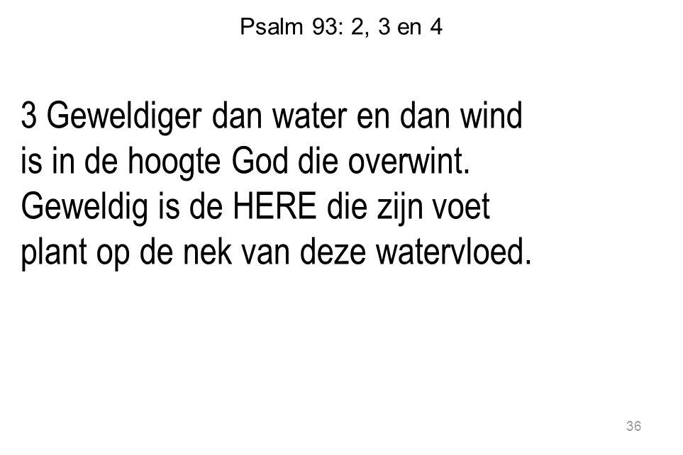 Psalm 93: 2, 3 en 4 3 Geweldiger dan water en dan wind is in de hoogte God die overwint. Geweldig is de HERE die zijn voet plant op de nek van deze wa