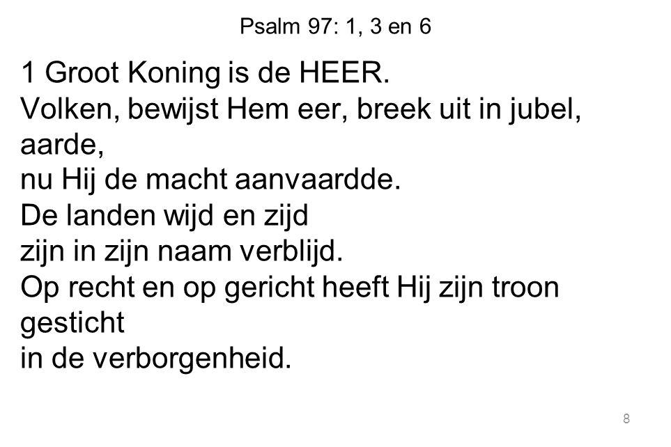 Psalm 97: 1, 3 en 6 1 Groot Koning is de HEER. Volken, bewijst Hem eer, breek uit in jubel, aarde, nu Hij de macht aanvaardde. De landen wijd en zijd