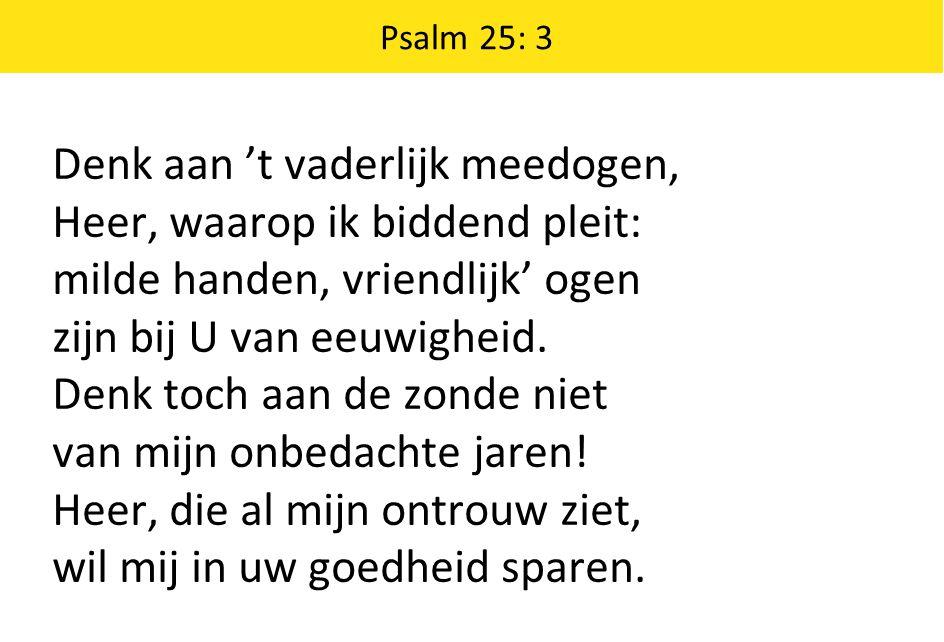 Denk aan 't vaderlijk meedogen, Heer, waarop ik biddend pleit: milde handen, vriendlijk' ogen zijn bij U van eeuwigheid.