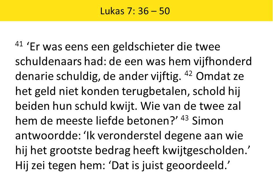 Lukas 7: 36 – 50 41 'Er was eens een geldschieter die twee schuldenaars had: de een was hem vijfhonderd denarie schuldig, de ander vijftig. 42 Omdat z