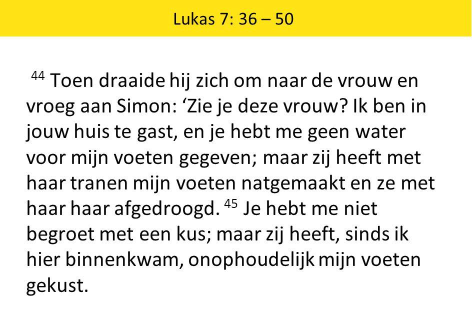 Lukas 7: 36 – 50 44 Toen draaide hij zich om naar de vrouw en vroeg aan Simon: 'Zie je deze vrouw? Ik ben in jouw huis te gast, en je hebt me geen wat