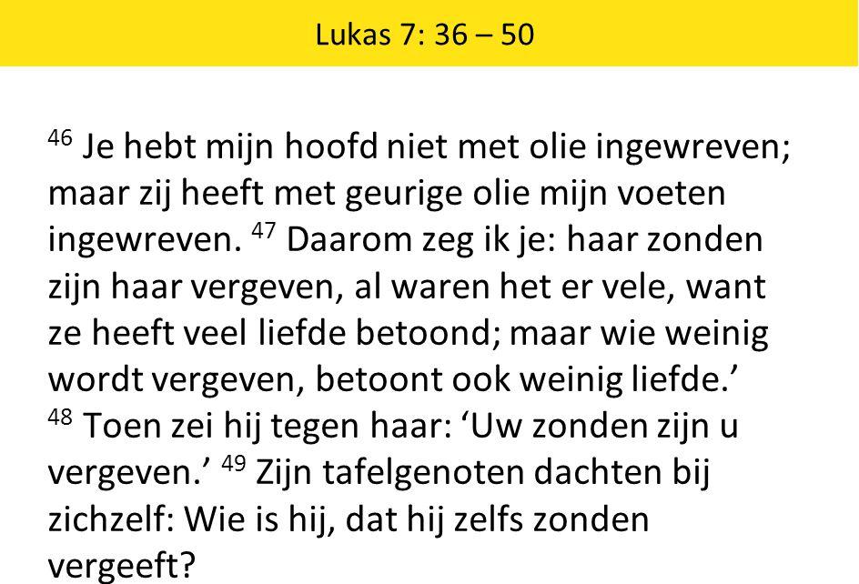 Lukas 7: 36 – 50 46 Je hebt mijn hoofd niet met olie ingewreven; maar zij heeft met geurige olie mijn voeten ingewreven.
