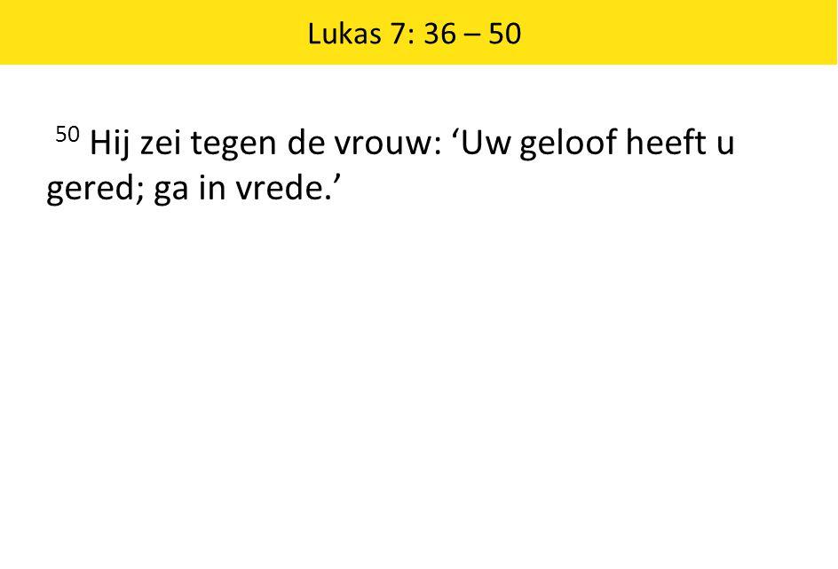 Lukas 7: 36 – 50 50 Hij zei tegen de vrouw: 'Uw geloof heeft u gered; ga in vrede.'