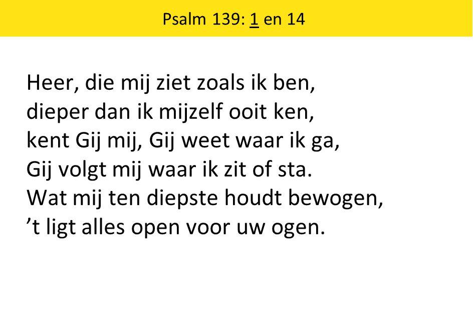 Psalm 139: 1 en 14 Heer, die mij ziet zoals ik ben, dieper dan ik mijzelf ooit ken, kent Gij mij, Gij weet waar ik ga, Gij volgt mij waar ik zit of sta.