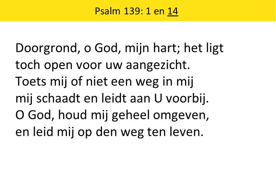 Psalm 139: 1 en 14 Doorgrond, o God, mijn hart; het ligt toch open voor uw aangezicht. Toets mij of niet een weg in mij mij schaadt en leidt aan U voo