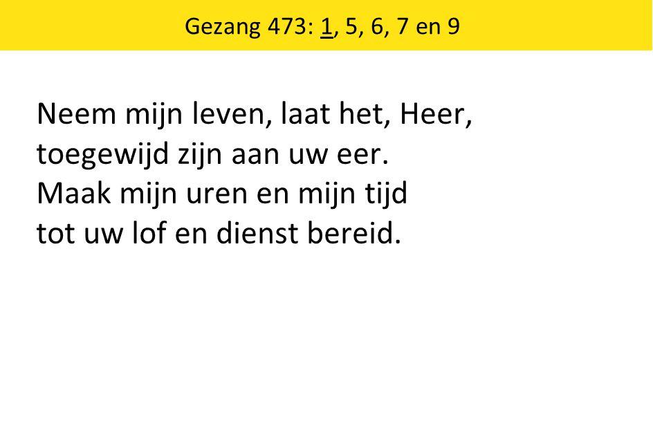 Gezang 473: 1, 5, 6, 7 en 9 Neem mijn leven, laat het, Heer, toegewijd zijn aan uw eer.