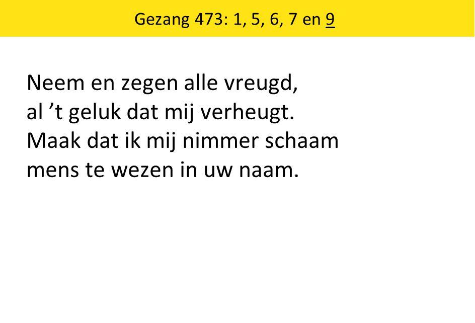 Gezang 473: 1, 5, 6, 7 en 9 Neem en zegen alle vreugd, al 't geluk dat mij verheugt.