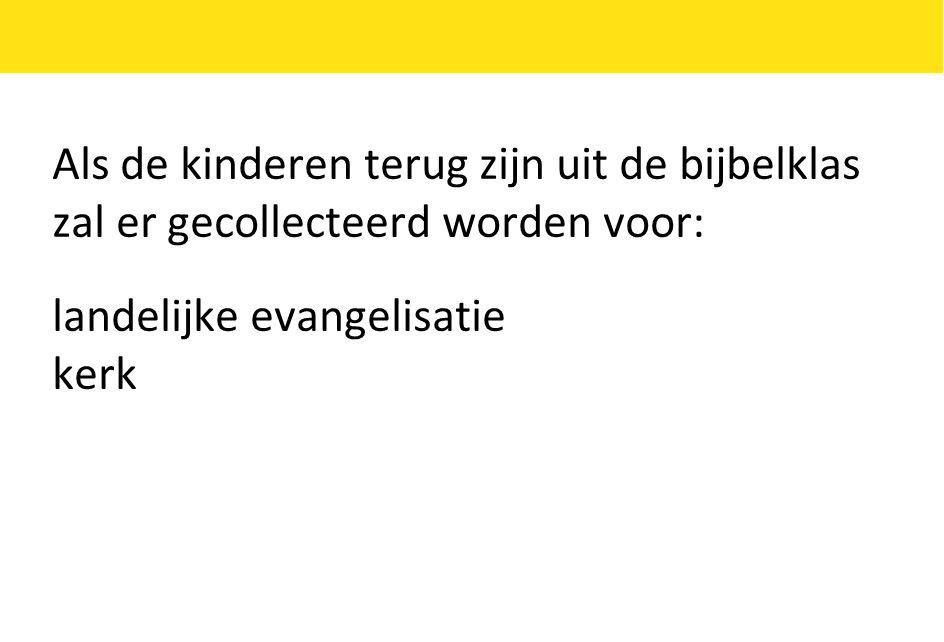 Als de kinderen terug zijn uit de bijbelklas zal er gecollecteerd worden voor: landelijke evangelisatie kerk