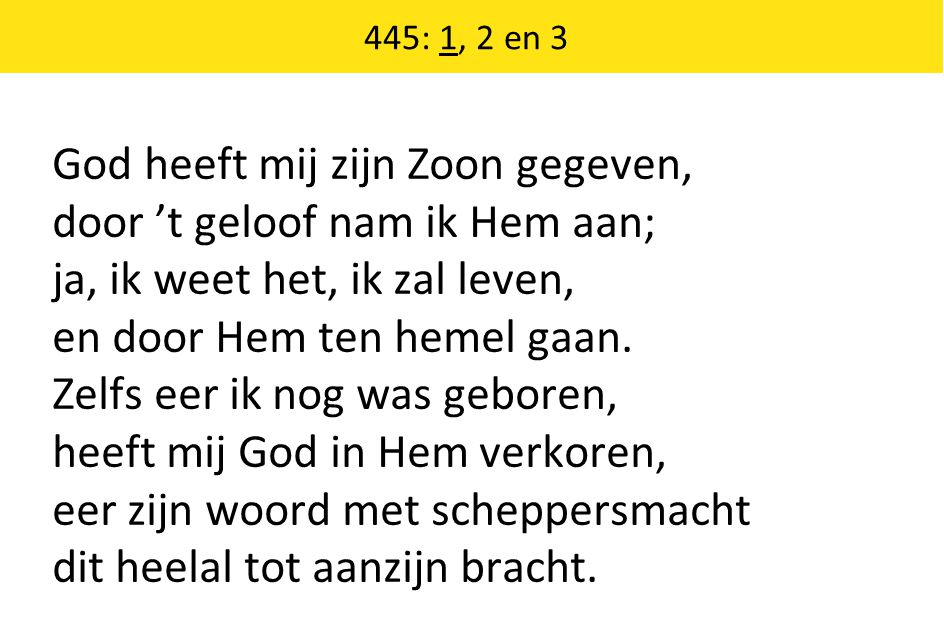 445: 1, 2 en 3 God heeft mij zijn Zoon gegeven, door 't geloof nam ik Hem aan; ja, ik weet het, ik zal leven, en door Hem ten hemel gaan. Zelfs eer ik