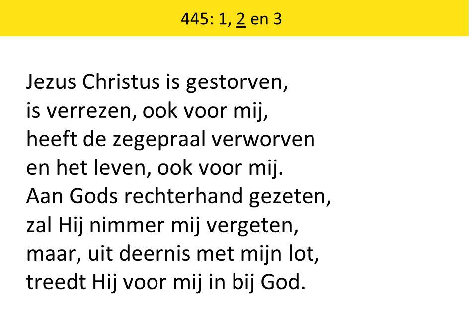 445: 1, 2 en 3 Jezus Christus is gestorven, is verrezen, ook voor mij, heeft de zegepraal verworven en het leven, ook voor mij. Aan Gods rechterhand g