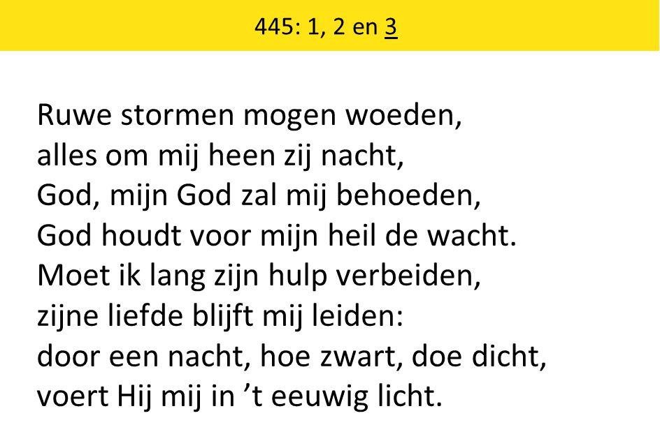 445: 1, 2 en 3 Ruwe stormen mogen woeden, alles om mij heen zij nacht, God, mijn God zal mij behoeden, God houdt voor mijn heil de wacht. Moet ik lang