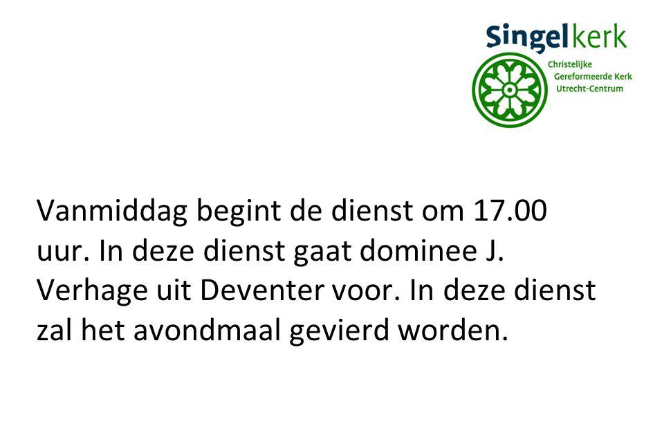 Vanmiddag begint de dienst om 17.00 uur. In deze dienst gaat dominee J. Verhage uit Deventer voor. In deze dienst zal het avondmaal gevierd worden.