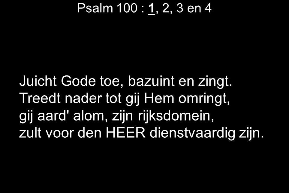 Psalm 100 : 1, 2, 3 en 4 Juicht Gode toe, bazuint en zingt. Treedt nader tot gij Hem omringt, gij aard' alom, zijn rijksdomein, zult voor den HEER die
