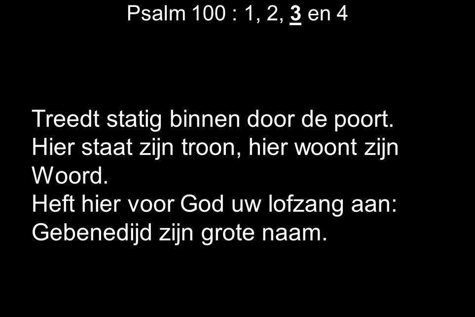 Psalm 100 : 1, 2, 3 en 4 Treedt statig binnen door de poort. Hier staat zijn troon, hier woont zijn Woord. Heft hier voor God uw lofzang aan: Gebenedi