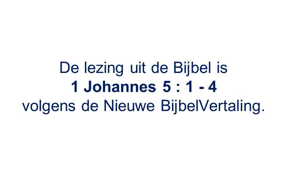 De lezing uit de Bijbel is 1 Johannes 5 : 1 - 4 volgens de Nieuwe BijbelVertaling.