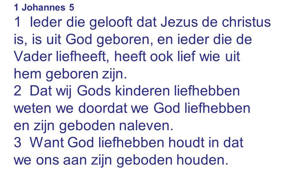 1 Johannes 5 1 Ieder die gelooft dat Jezus de christus is, is uit God geboren, en ieder die de Vader liefheeft, heeft ook lief wie uit hem geboren zij