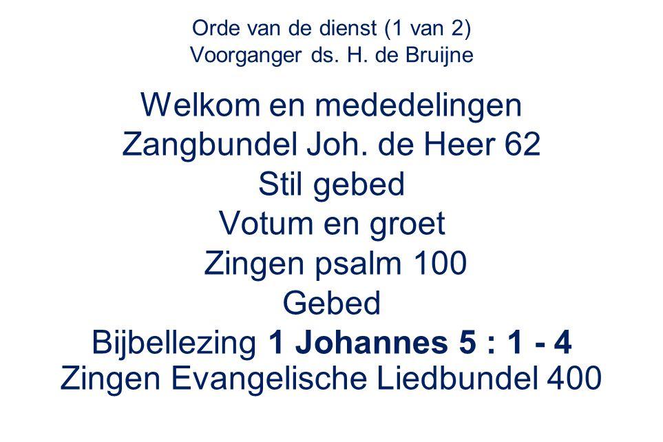 Orde van de dienst (1 van 2) Voorganger ds. H. de Bruijne Welkom en mededelingen Zangbundel Joh. de Heer 62 Stil gebed Votum en groet Zingen psalm 100