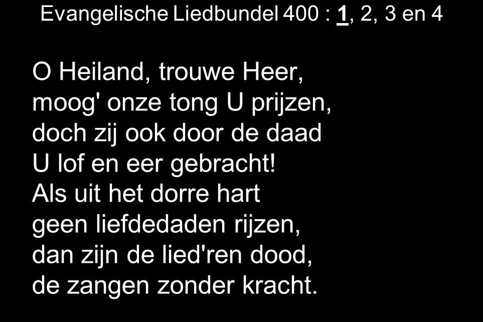 Evangelische Liedbundel 400 : 1, 2, 3 en 4 O Heiland, trouwe Heer, moog' onze tong U prijzen, doch zij ook door de daad U lof en eer gebracht! Als uit