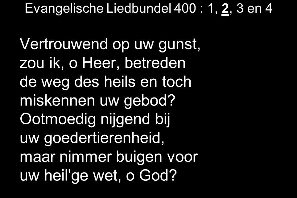 Evangelische Liedbundel 400 : 1, 2, 3 en 4 Vertrouwend op uw gunst, zou ik, o Heer, betreden de weg des heils en toch miskennen uw gebod? Ootmoedig ni