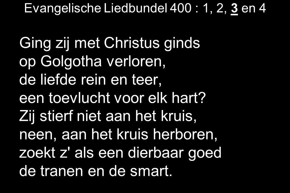Evangelische Liedbundel 400 : 1, 2, 3 en 4 Ging zij met Christus ginds op Golgotha verloren, de liefde rein en teer, een toevlucht voor elk hart? Zij