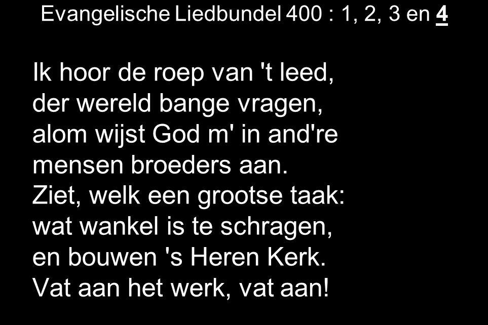 Evangelische Liedbundel 400 : 1, 2, 3 en 4 Ik hoor de roep van 't leed, der wereld bange vragen, alom wijst God m' in and're mensen broeders aan. Ziet