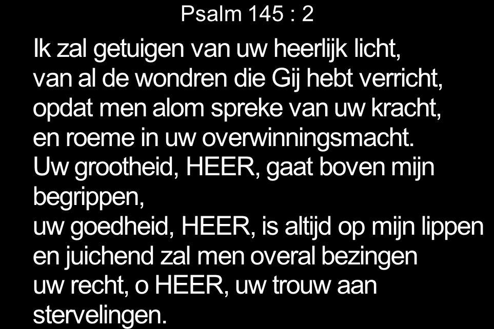 Psalm 145 : 2 Ik zal getuigen van uw heerlijk licht, van al de wondren die Gij hebt verricht, opdat men alom spreke van uw kracht, en roeme in uw over