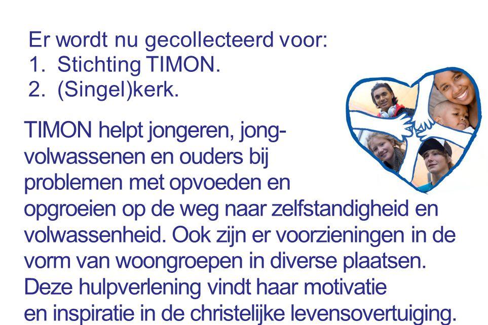 Er wordt nu gecollecteerd voor: 1.Stichting TIMON. 2.(Singel)kerk. TIMON helpt jongeren, jong- volwassenen en ouders bij problemen met opvoeden en opg