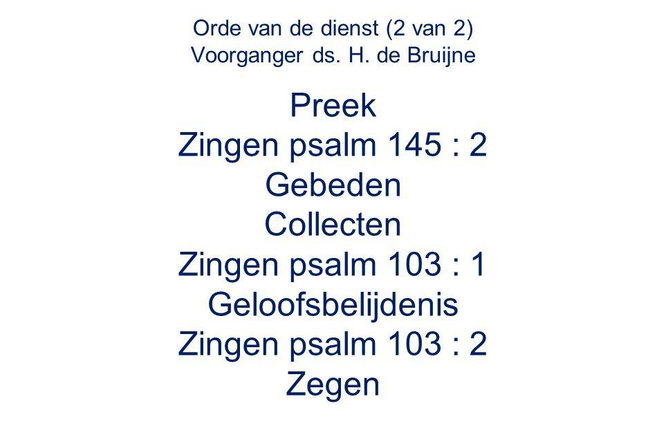 Orde van de dienst (2 van 2) Voorganger ds. H. de Bruijne Preek Zingen psalm 145 : 2 Gebeden Collecten Zingen psalm 103 : 1 Geloofsbelijdenis Zingen p