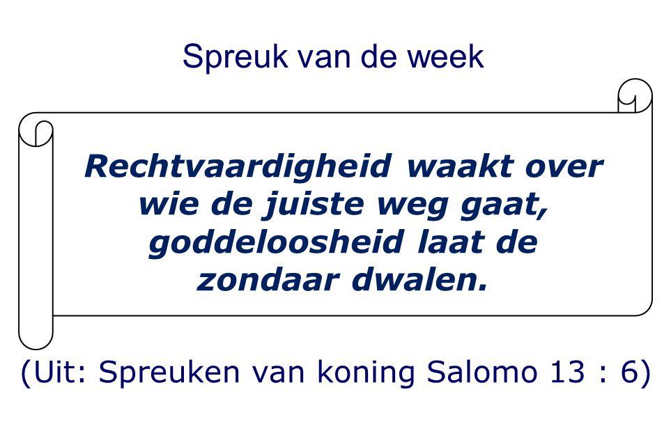 Spreuk van de week (Uit: Spreuken van koning Salomo 13 : 6) Rechtvaardigheid waakt over wie de juiste weg gaat, goddeloosheid laat de zondaar dwalen.