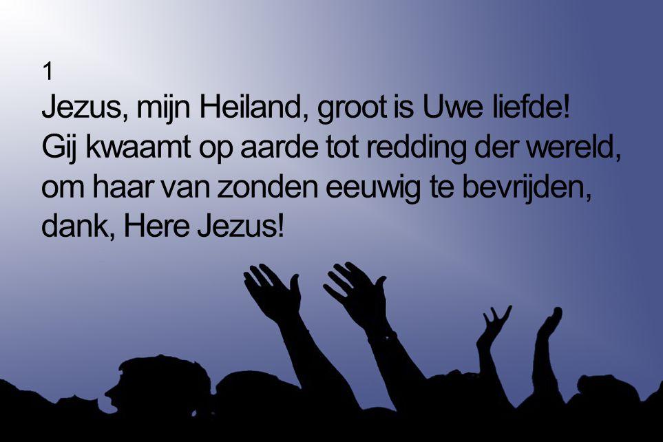1 Jezus, mijn Heiland, groot is Uwe liefde! Gij kwaamt op aarde tot redding der wereld, om haar van zonden eeuwig te bevrijden, dank, Here Jezus!