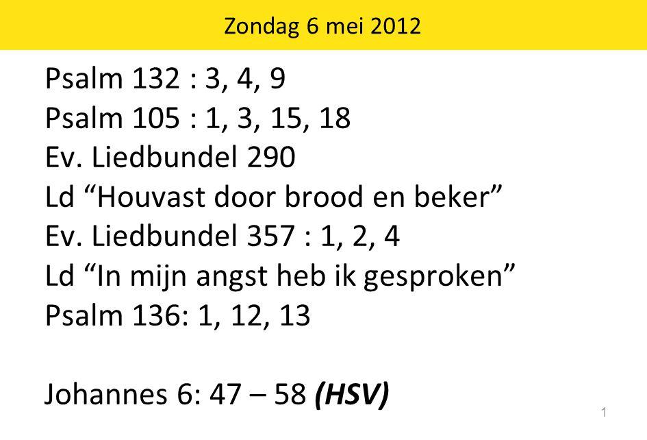 """Zondag 6 mei 2012 1 Psalm 132 : 3, 4, 9 Psalm 105 : 1, 3, 15, 18 Ev. Liedbundel 290 Ld """"Houvast door brood en beker"""" Ev. Liedbundel 357 : 1, 2, 4 Ld """""""