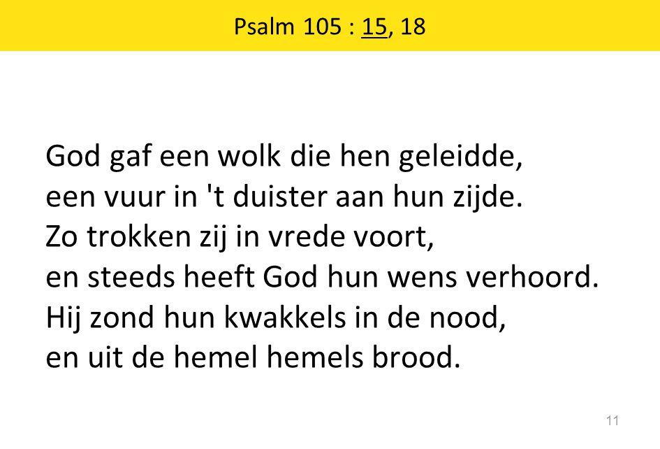 Psalm 105 : 15, 18 11 God gaf een wolk die hen geleidde, een vuur in 't duister aan hun zijde. Zo trokken zij in vrede voort, en steeds heeft God hun