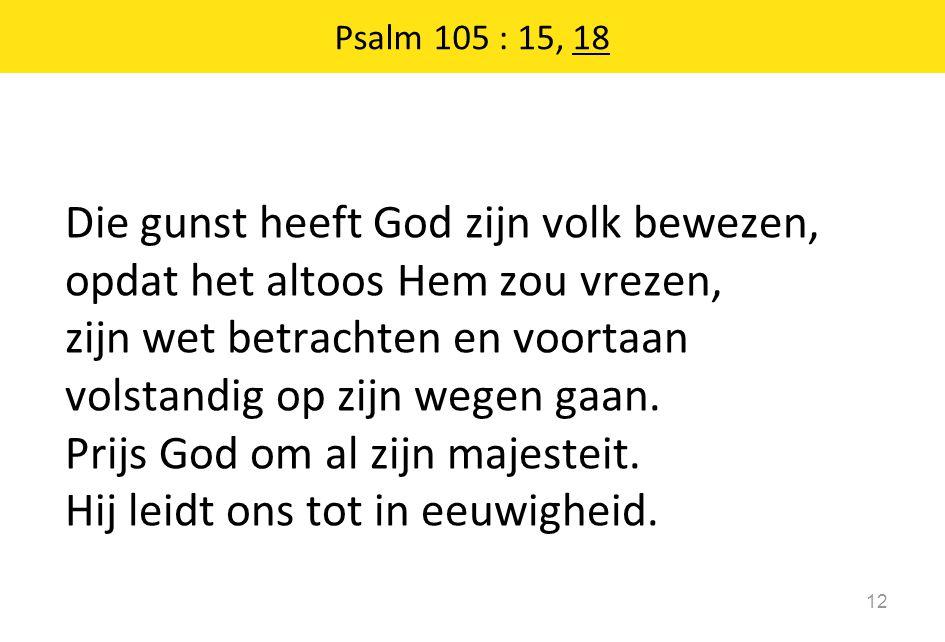 Psalm 105 : 15, 18 12 Die gunst heeft God zijn volk bewezen, opdat het altoos Hem zou vrezen, zijn wet betrachten en voortaan volstandig op zijn wegen