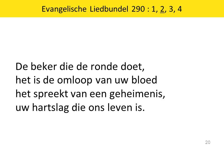 De beker die de ronde doet, het is de omloop van uw bloed het spreekt van een geheimenis, uw hartslag die ons leven is. 20 Evangelische Liedbundel 290