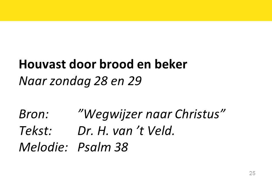 """Houvast door brood en beker Naar zondag 28 en 29 Bron: """"Wegwijzer naar Christus"""" Tekst: Dr. H. van 't Veld. Melodie: Psalm 38 25"""
