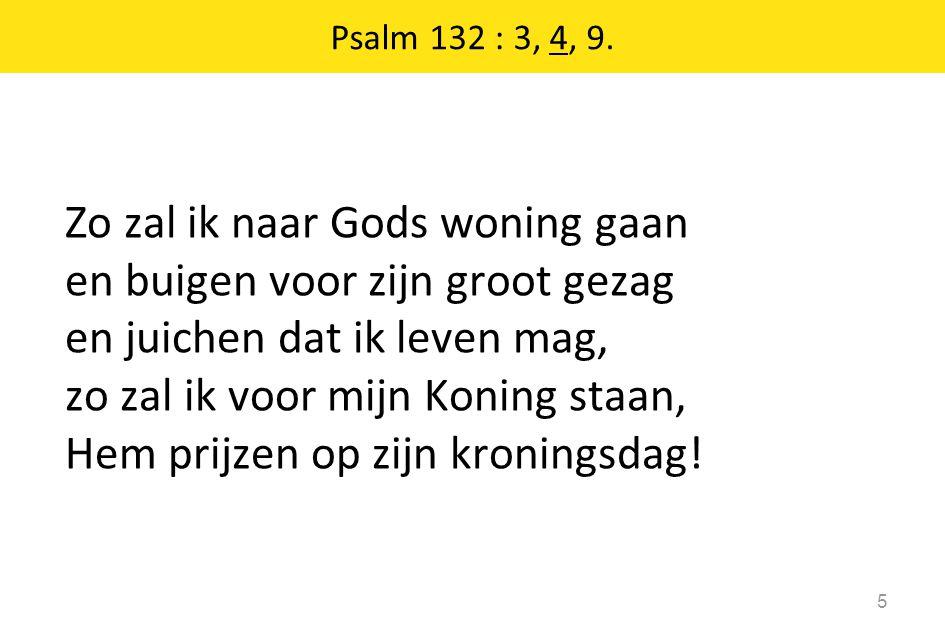 Zo zal ik naar Gods woning gaan en buigen voor zijn groot gezag en juichen dat ik leven mag, zo zal ik voor mijn Koning staan, Hem prijzen op zijn kro