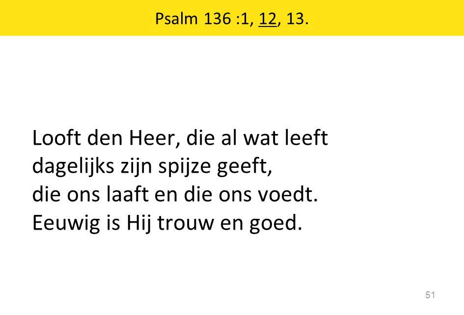 Looft den Heer, die al wat leeft dagelijks zijn spijze geeft, die ons laaft en die ons voedt. Eeuwig is Hij trouw en goed. 51 Psalm 136 :1, 12, 13.