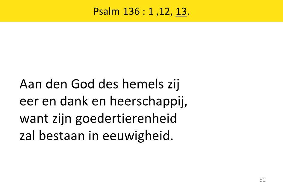 Aan den God des hemels zij eer en dank en heerschappij, want zijn goedertierenheid zal bestaan in eeuwigheid. 52 Psalm 136 : 1,12, 13.