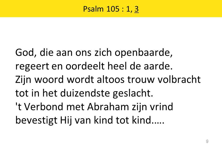 God, die aan ons zich openbaarde, regeert en oordeelt heel de aarde. Zijn woord wordt altoos trouw volbracht tot in het duizendste geslacht. 't Verbon
