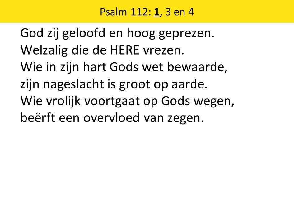 God zij geloofd en hoog geprezen. Welzalig die de HERE vrezen. Wie in zijn hart Gods wet bewaarde, zijn nageslacht is groot op aarde. Wie vrolijk voor