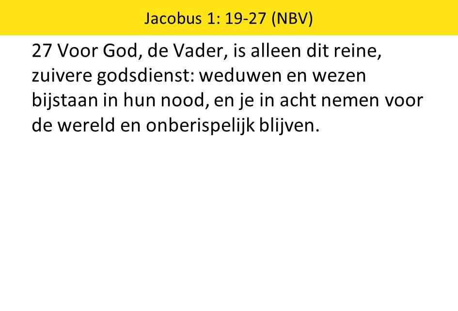 27 Voor God, de Vader, is alleen dit reine, zuivere godsdienst: weduwen en wezen bijstaan in hun nood, en je in acht nemen voor de wereld en onberispe