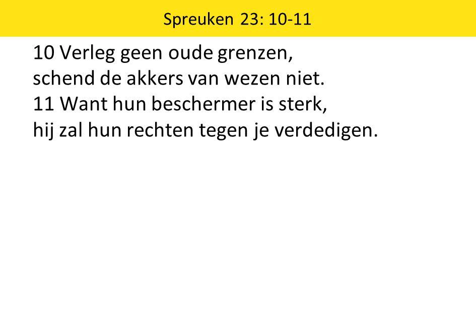 10 Verleg geen oude grenzen, schend de akkers van wezen niet. 11 Want hun beschermer is sterk, hij zal hun rechten tegen je verdedigen. Spreuken 23: 1