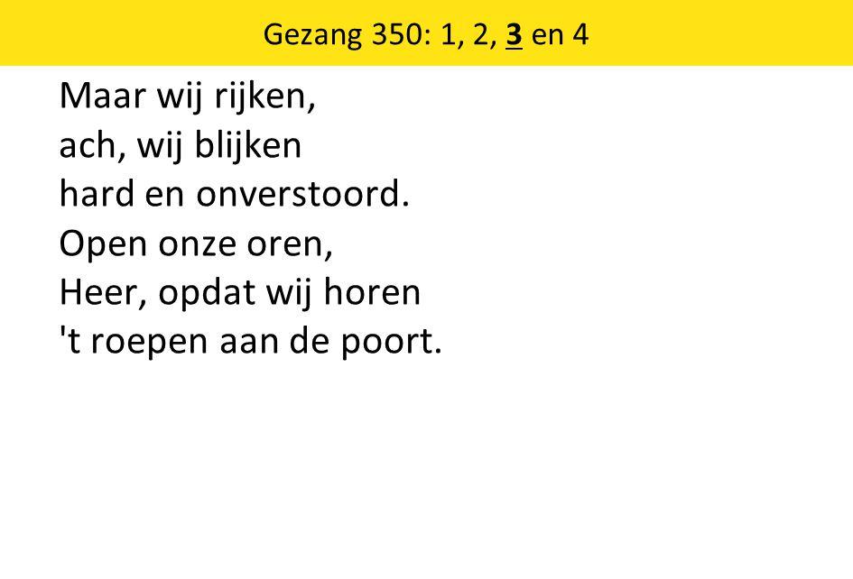 Gezang 350: 1, 2, 3 en 4 Maar wij rijken, ach, wij blijken hard en onverstoord. Open onze oren, Heer, opdat wij horen 't roepen aan de poort.
