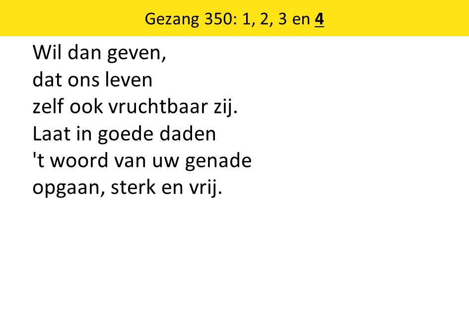 Gezang 350: 1, 2, 3 en 4 Wil dan geven, dat ons leven zelf ook vruchtbaar zij. Laat in goede daden 't woord van uw genade opgaan, sterk en vrij.