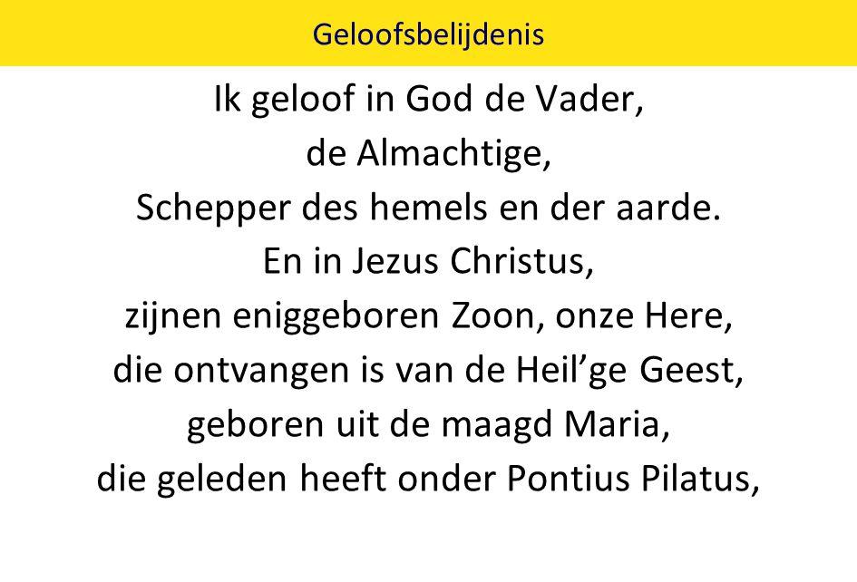 Geloofsbelijdenis Ik geloof in God de Vader, de Almachtige, Schepper des hemels en der aarde. En in Jezus Christus, zijnen eniggeboren Zoon, onze Here