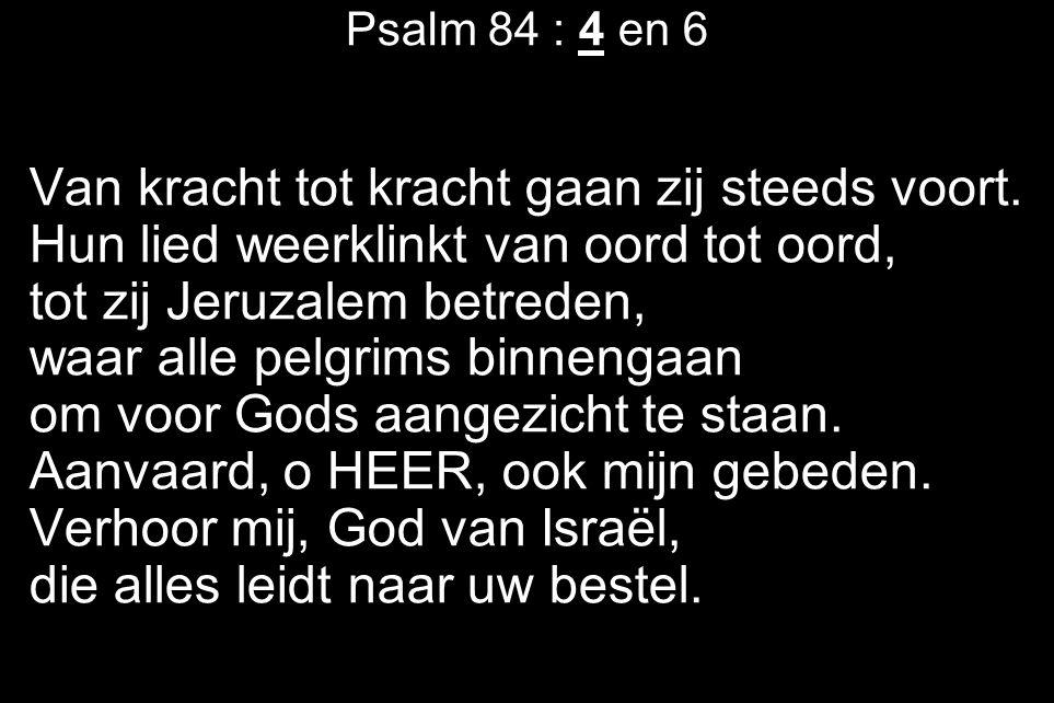 Psalm 84 : 4 en 6 Van kracht tot kracht gaan zij steeds voort. Hun lied weerklinkt van oord tot oord, tot zij Jeruzalem betreden, waar alle pelgrims b