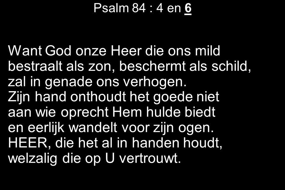 Psalm 84 : 4 en 6 Want God onze Heer die ons mild bestraalt als zon, beschermt als schild, zal in genade ons verhogen. Zijn hand onthoudt het goede ni