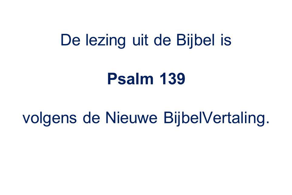 De lezing uit de Bijbel is Psalm 139 volgens de Nieuwe BijbelVertaling.